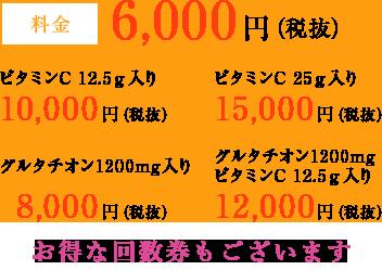料金 6,000円(税抜)、ビタミンC 12.5g入り 10,000円(税抜)、ビタミンC25g入り 15,000円(税抜)、グルタチオン1200mg入り 8,000円(税抜)、グルタチオン1200mgビタミンC12.5g入り12,000円(税抜)